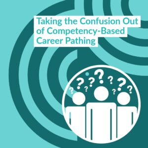 |Taking the Confusion Out of Competency-Based Career Pathing
