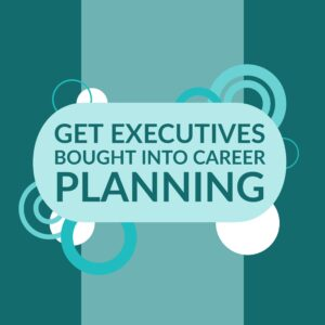 |Get Executives Bought into Career Planning