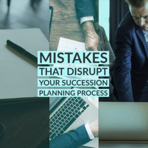 |Mistakes That Disrupt Your Succession Planning Process